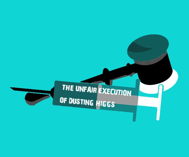 The Unfair Execution of Dusting Higgs